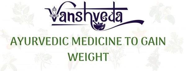 Ayurvedic Medicine To Gain Weight - Expert Advice